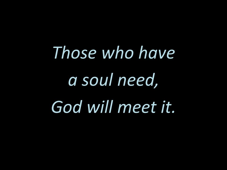 Those who have a soul need, God will meet it.