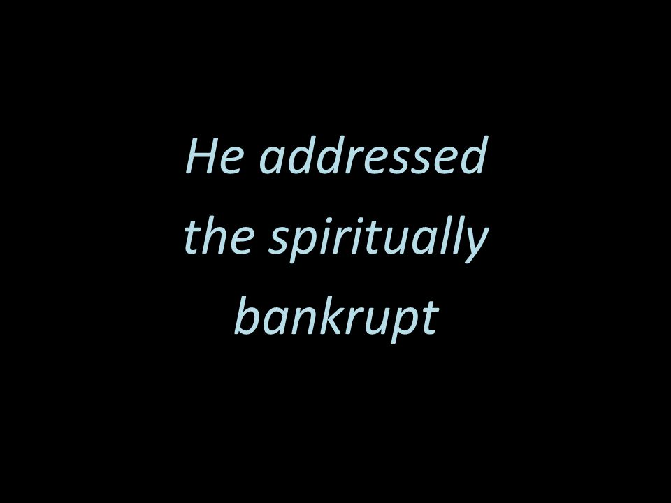 He addressed the spiritually bankrupt
