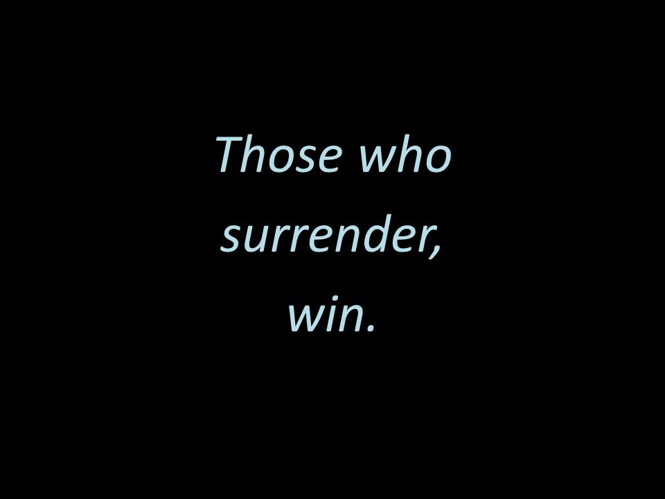 Those who surrender, win.