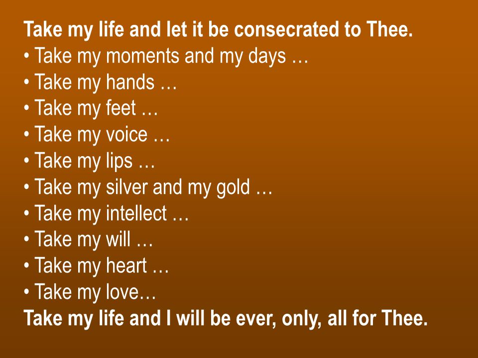Take my life and let it be consecrated to Thee. Take my moments and my days … Take my hands … Take my feet … Take my voice … Take my lips … Take my si