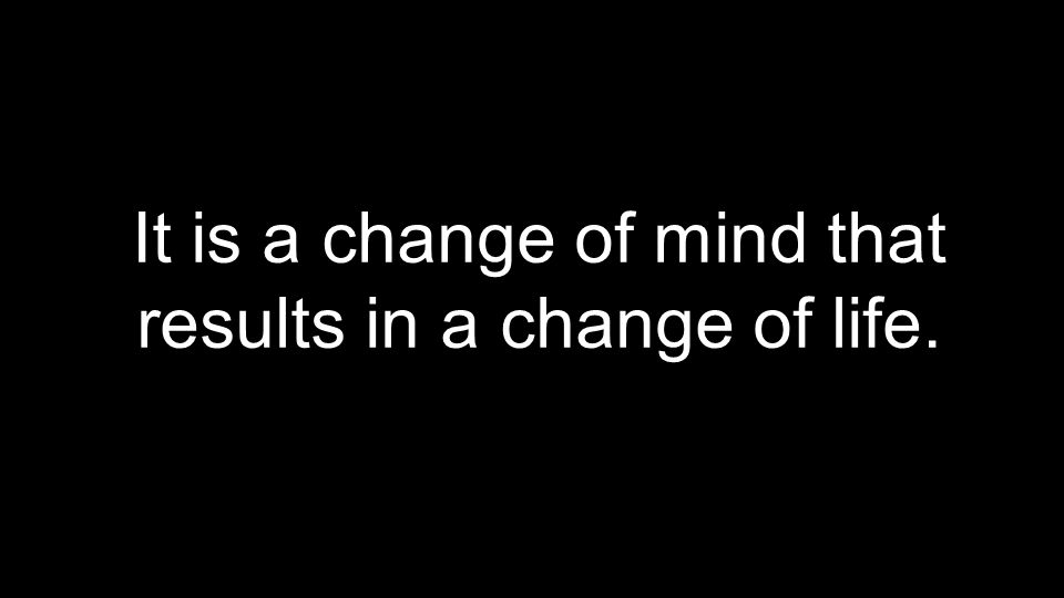 It is a change of mind that results in a change of life.
