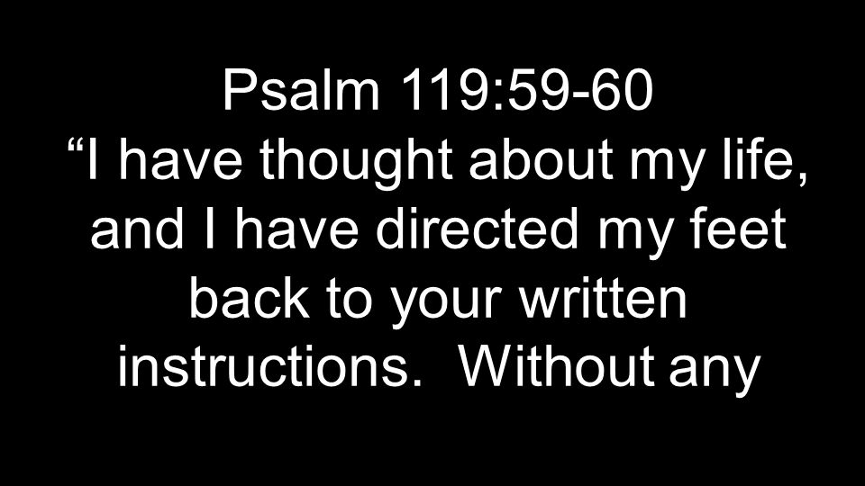 Psalm 119:59-60 I have thought about my life, and I have directed my feet back to your written instructions.