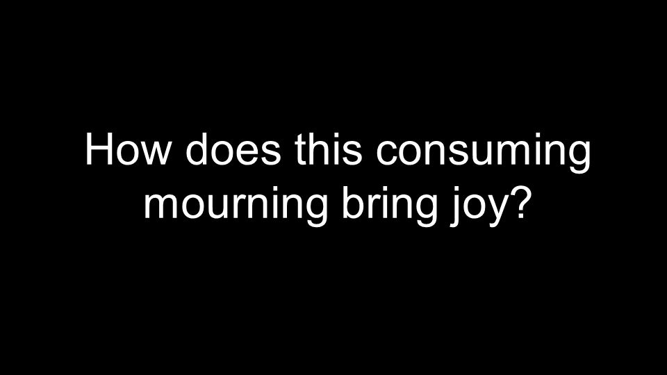 How does this consuming mourning bring joy