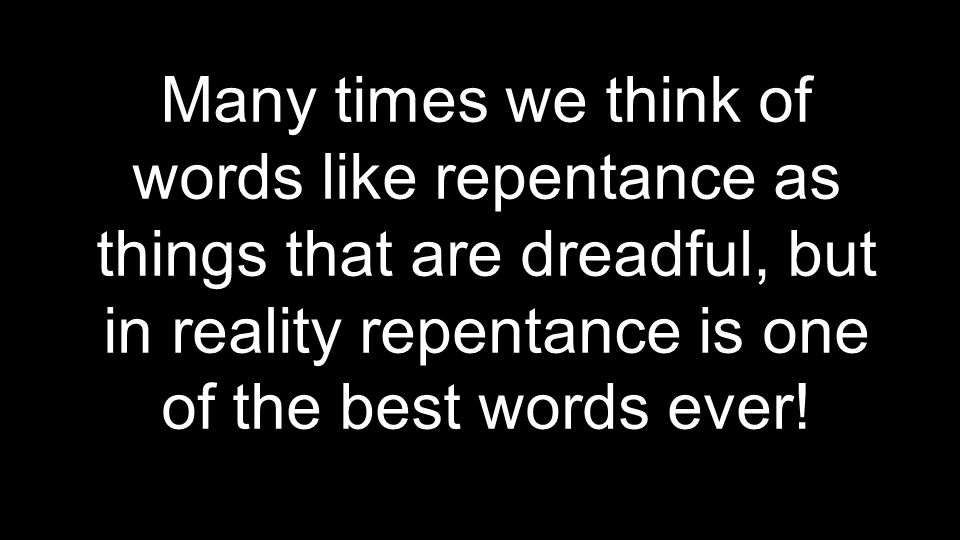 Many times we think of words like repentance as things that are dreadful, but in reality repentance is one of the best words ever!