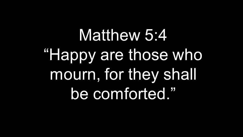 Matthew 5:4 Happy are those who mourn, for they shall be comforted.