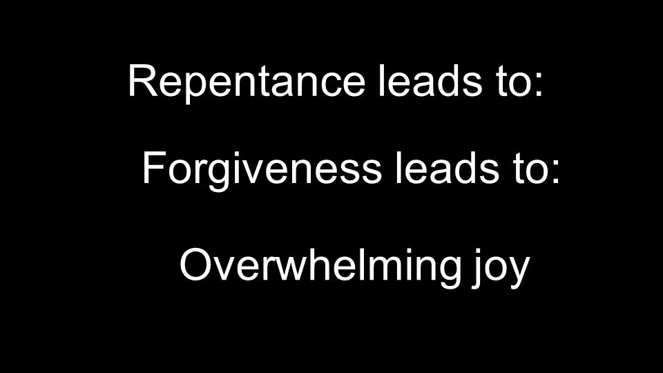 Repentance leads to: Forgiveness leads to: Overwhelming joy