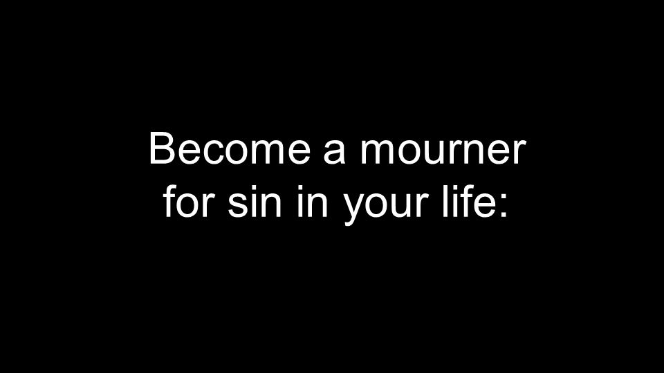 Become a mourner for sin in your life: