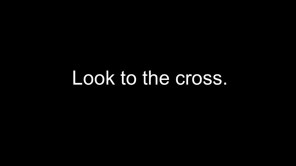Look to the cross.