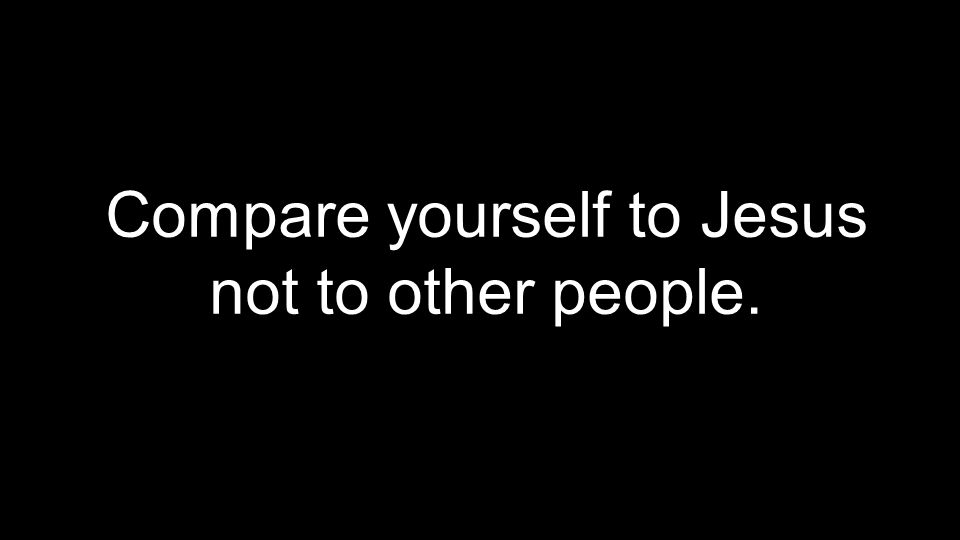 Compare yourself to Jesus not to other people.