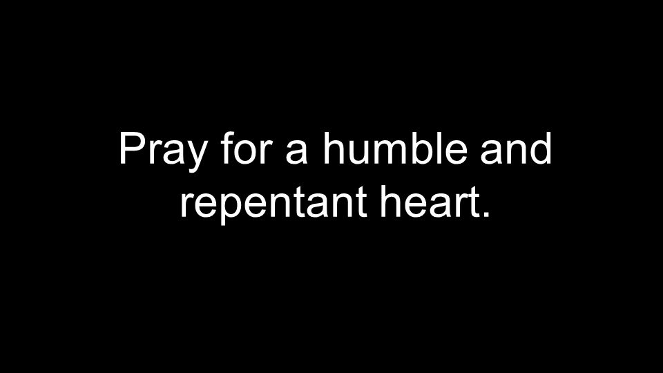 Pray for a humble and repentant heart.