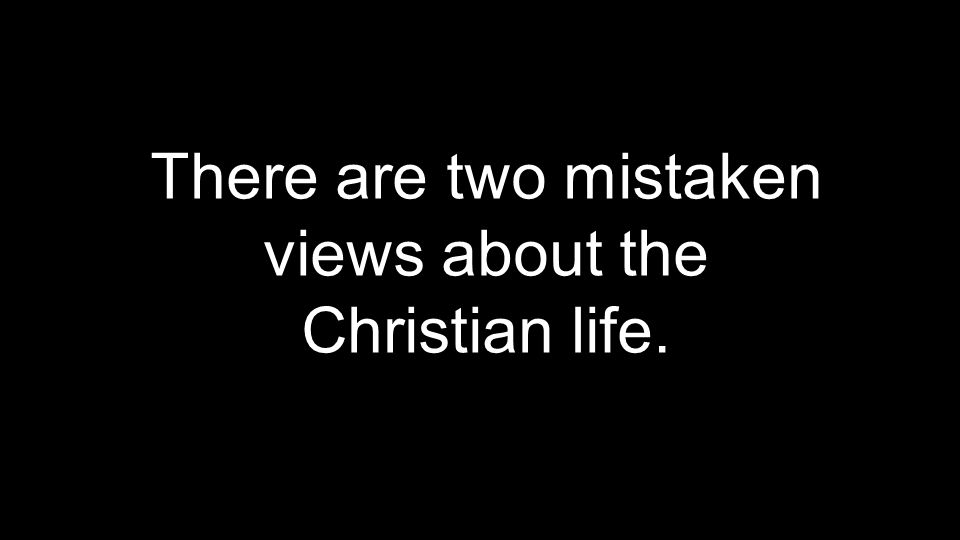There are two mistaken views about the Christian life.