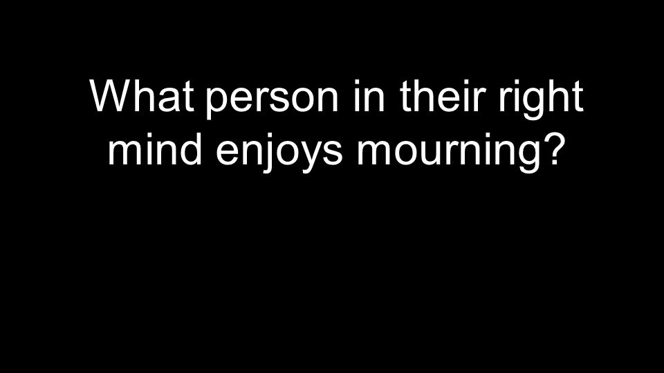 What person in their right mind enjoys mourning