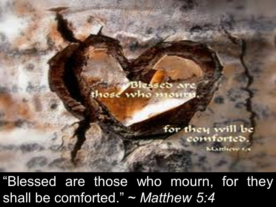 Blessed are those who mourn, for they shall be comforted. ~ Matthew 5:4