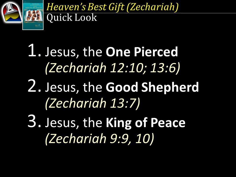 Heaven's Best Gift (Zechariah) Quick Look 1. Jesus, the One Pierced (Zechariah 12:10; 13:6) 2.