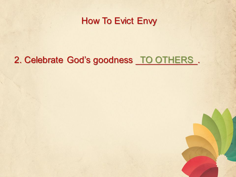How To Evict Envy 2. Celebrate God's goodness ____________. TO OTHERS