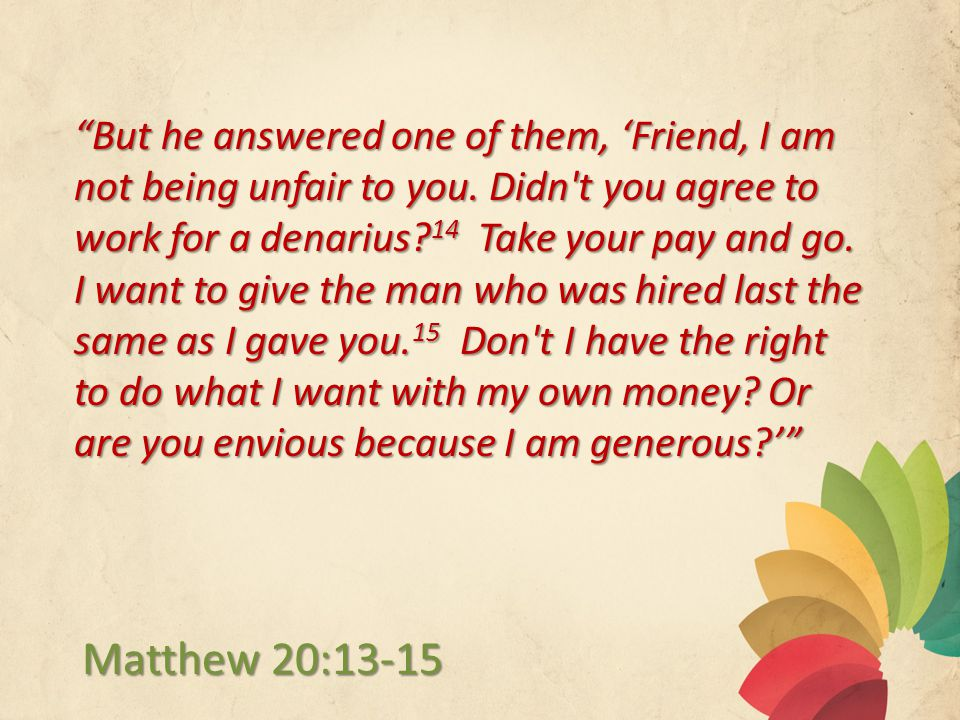 But he answered one of them, 'Friend, I am not being unfair to you.