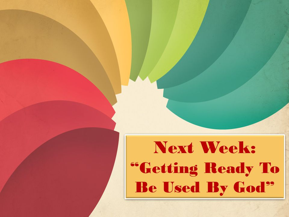Next Week: Getting Ready To Be Used By God Next Week: Getting Ready To Be Used By God