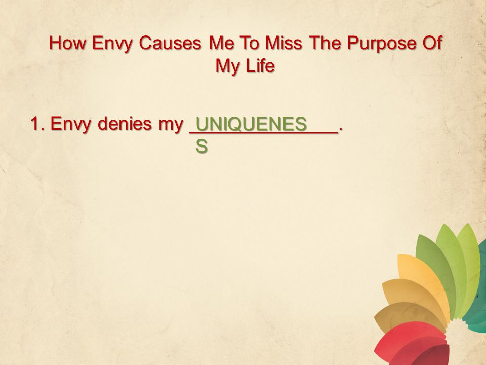 How Envy Causes Me To Miss The Purpose Of My Life 1. Envy denies my ______________. UNIQUENES S