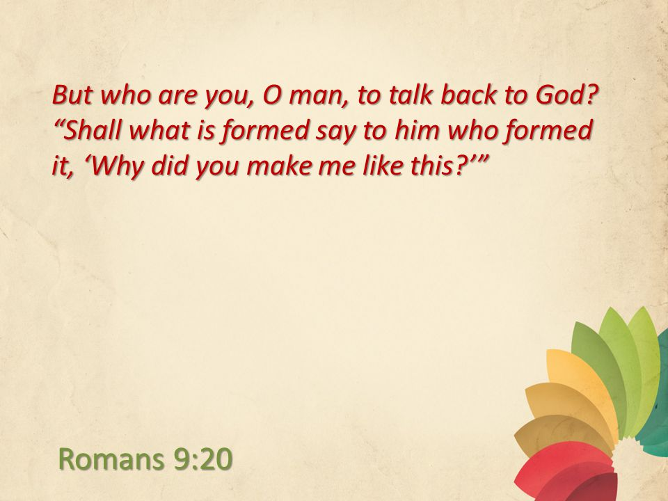 But who are you, O man, to talk back to God.