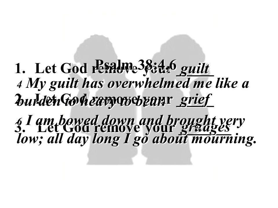 1.Let God remove your _____ guilt 2 Problems With Guilt: 1.
