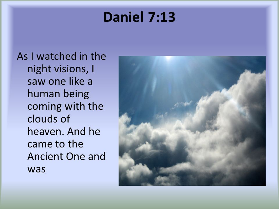 Daniel 7:13 As I watched in the night visions, I saw one like a human being coming with the clouds of heaven.