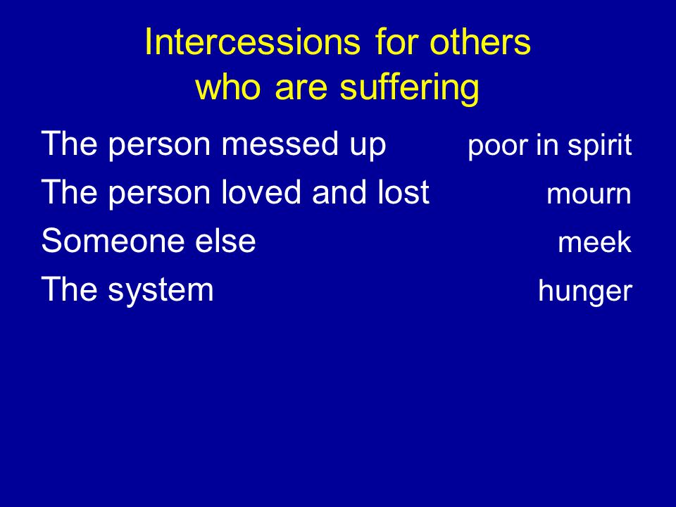 Intercessions for others who are suffering The person messed up poor in spirit The person loved and lost mourn Someone else meek The system hunger