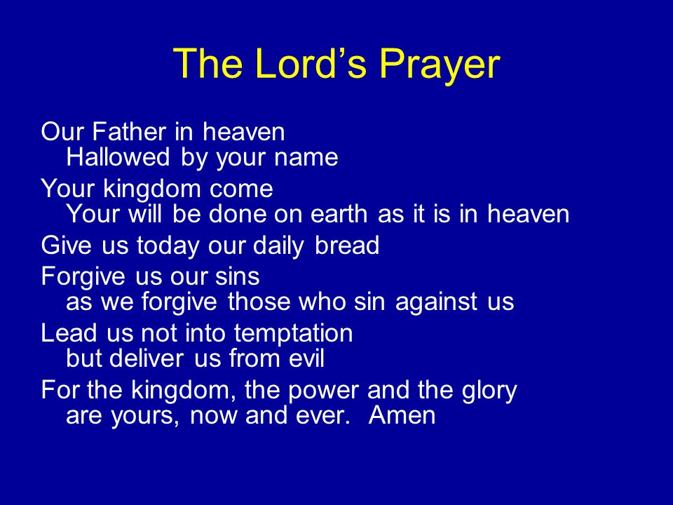 The Lord's Prayer Our Father in heaven Hallowed by your name Your kingdom come Your will be done on earth as it is in heaven Give us today our daily bread Forgive us our sins as we forgive those who sin against us Lead us not into temptation but deliver us from evil For the kingdom, the power and the glory are yours, now and ever.