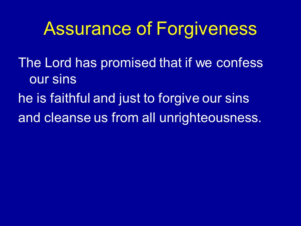 Assurance of Forgiveness The Lord has promised that if we confess our sins he is faithful and just to forgive our sins and cleanse us from all unrighteousness.