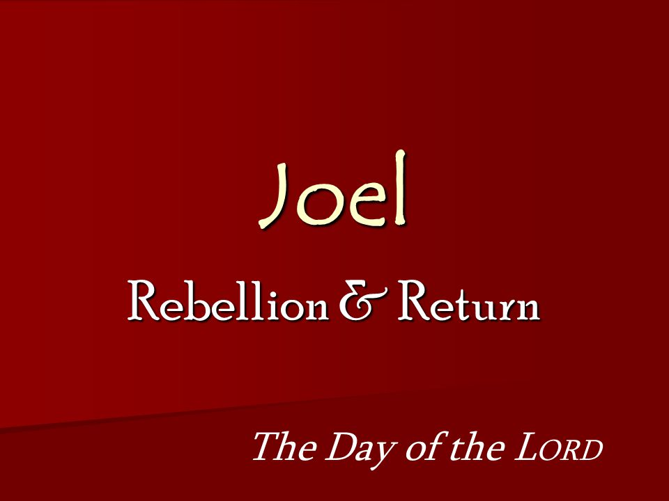 Joel Rebellion & Return The Day of the L ORD