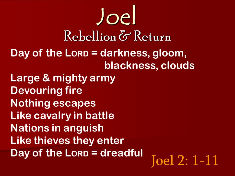 Joel Rebellion & Return Joel 2: 1-11 Day of the L ORD = darkness, gloom, blackness, clouds Large & mighty army Devouring fire Nothing escapes Like cavalry in battle Nations in anguish Like thieves they enter Day of the L ORD = dreadful