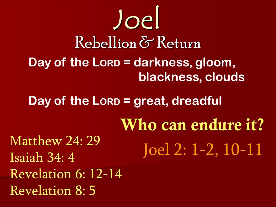 Joel Rebellion & Return Joel 2: 1-2, 10-11 Day of the L ORD = darkness, gloom, blackness, clouds Day of the L ORD = great, dreadful Who can endure it.