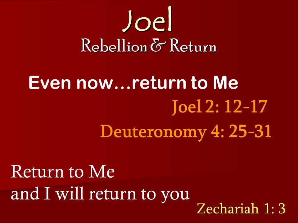 Joel Rebellion & Return Joel 2: 12-17 Even now…return to Me Return to Me and I will return to you Zechariah 1: 3 Deuteronomy 4: 25-31