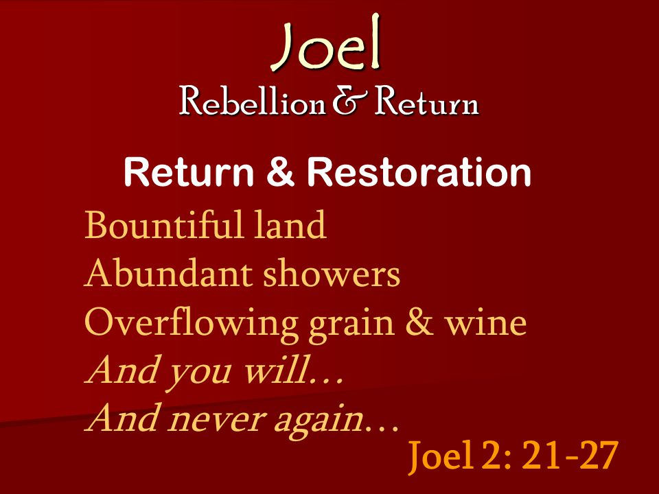 Joel Rebellion & Return Joel 2: 21-27 Return & Restoration Bountiful land Abundant showers Overflowing grain & wine And you will… And never again…
