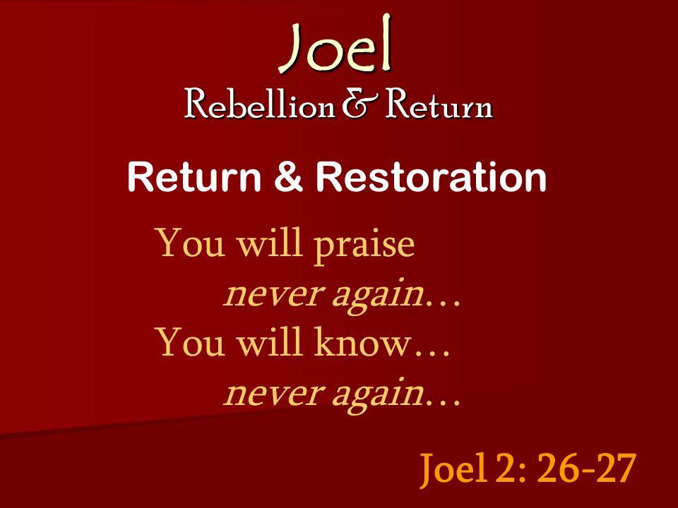 Joel Rebellion & Return Joel 2: 26-27 Return & Restoration You will praise never again… You will know… never again…
