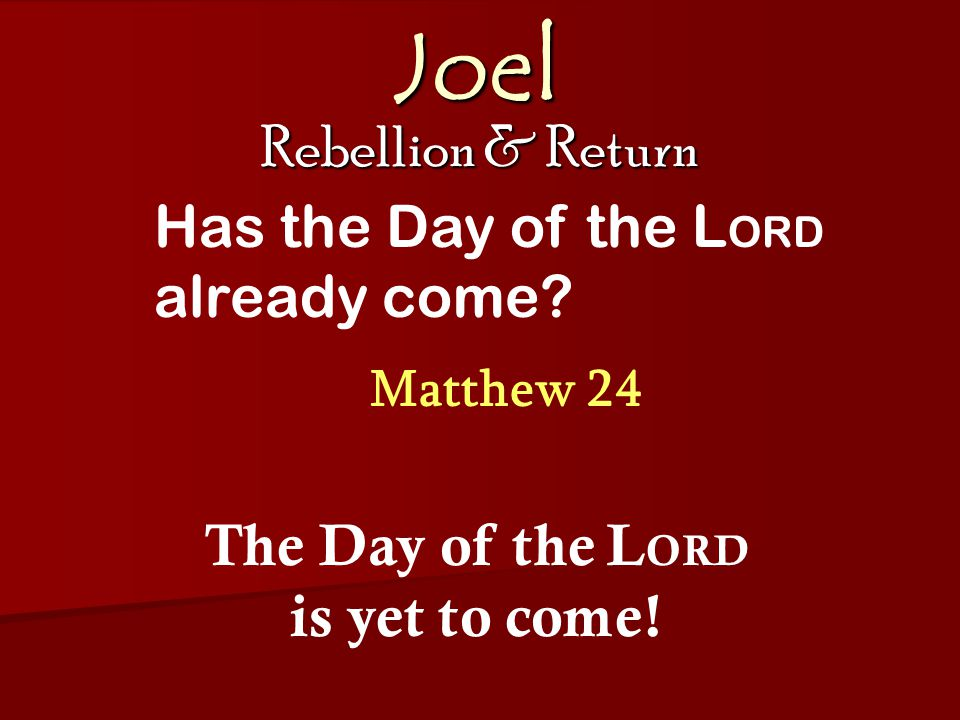 Joel Rebellion & Return Matthew 24 Has the Day of the L ORD already come.