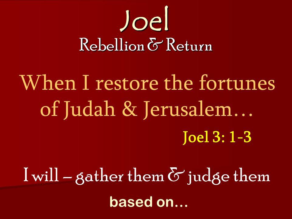 Joel Rebellion & Return Joel 3: 1-3 When I restore the fortunes of Judah & Jerusalem… I will – gather them & judge them based on…