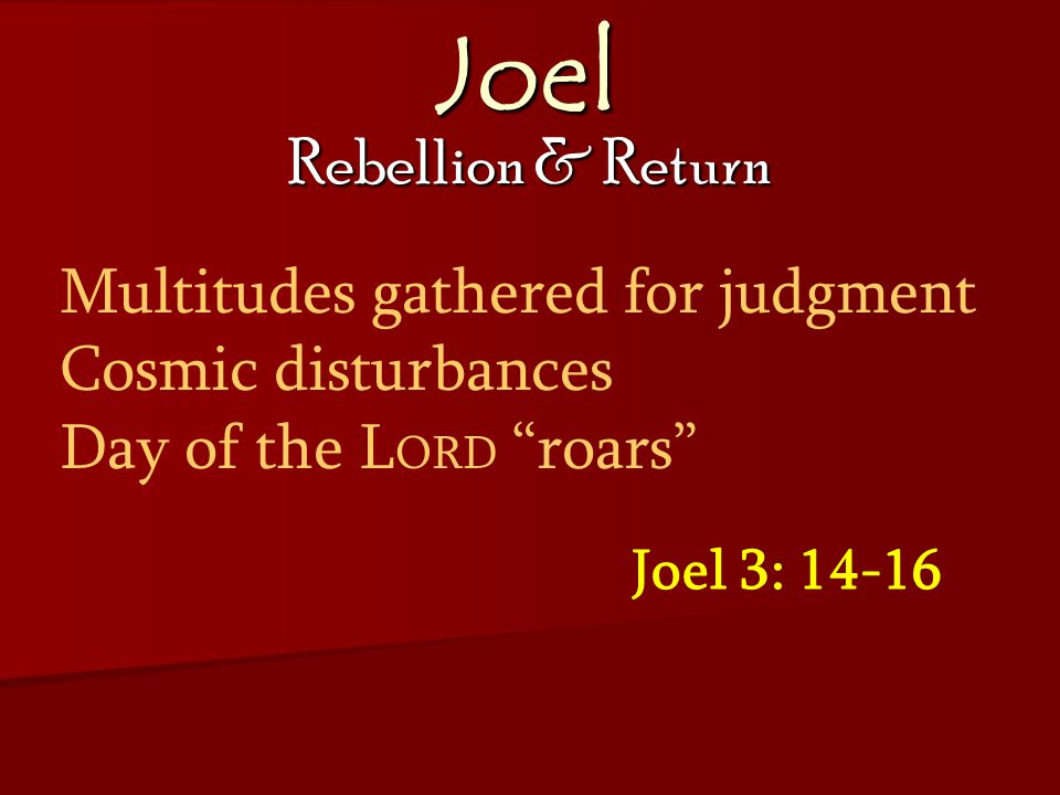 Joel Rebellion & Return Joel 3: 14-16 Multitudes gathered for judgment Cosmic disturbances Day of the L ORD roars