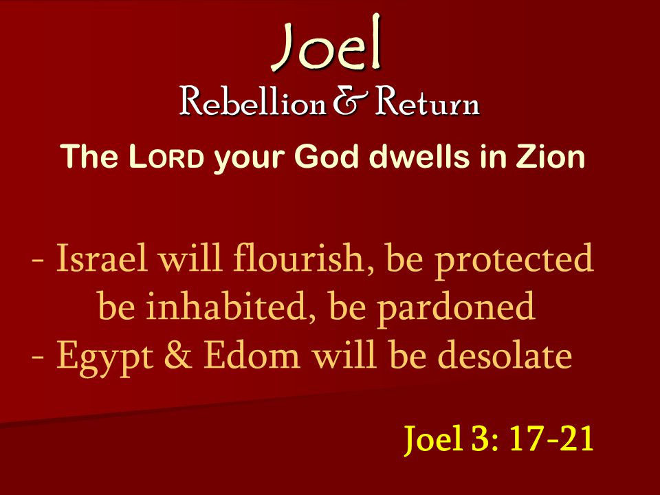 Joel Rebellion & Return Joel 3: 17-21 - Israel will flourish, be protected be inhabited, be pardoned - Egypt & Edom will be desolate The L ORD your God dwells in Zion