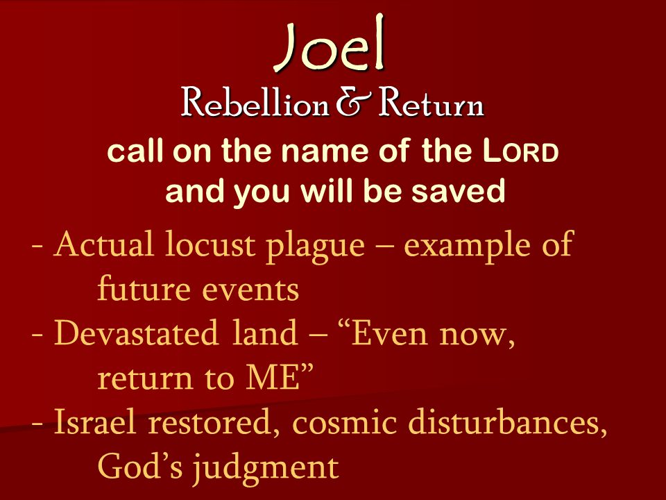 Joel Rebellion & Return - Actual locust plague – example of future events - Devastated land – Even now, return to ME - Israel restored, cosmic disturbances, God's judgment call on the name of the L ORD and you will be saved
