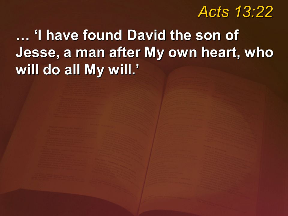 … 'I have found David the son of Jesse, a man after My own heart, who will do all My will.' Acts 13:22