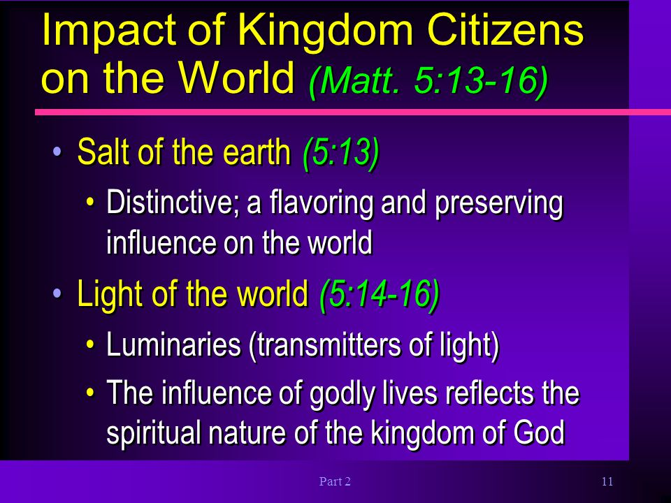 Part 211 Impact of Kingdom Citizens on the World (Matt. 5:13-16) Salt of the earth (5:13) Distinctive; a flavoring and preserving influence on the wor