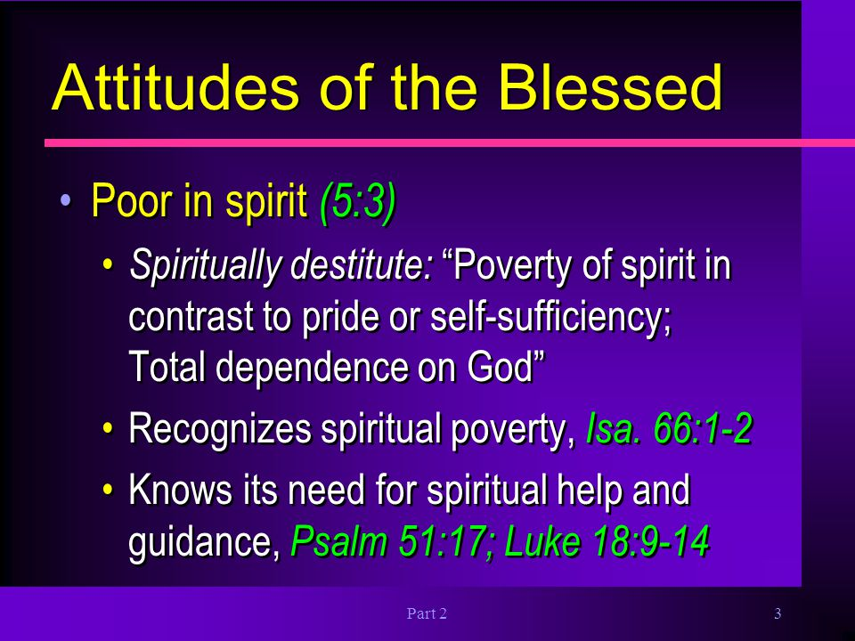 """Part 23 Attitudes of the Blessed Poor in spirit (5:3) Spiritually destitute: """"Poverty of spirit in contrast to pride or self-sufficiency; Total depend"""