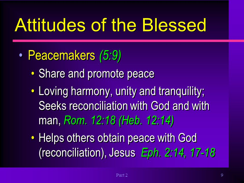 Part 29 Attitudes of the Blessed Peacemakers (5:9) Share and promote peace Loving harmony, unity and tranquility; Seeks reconciliation with God and wi
