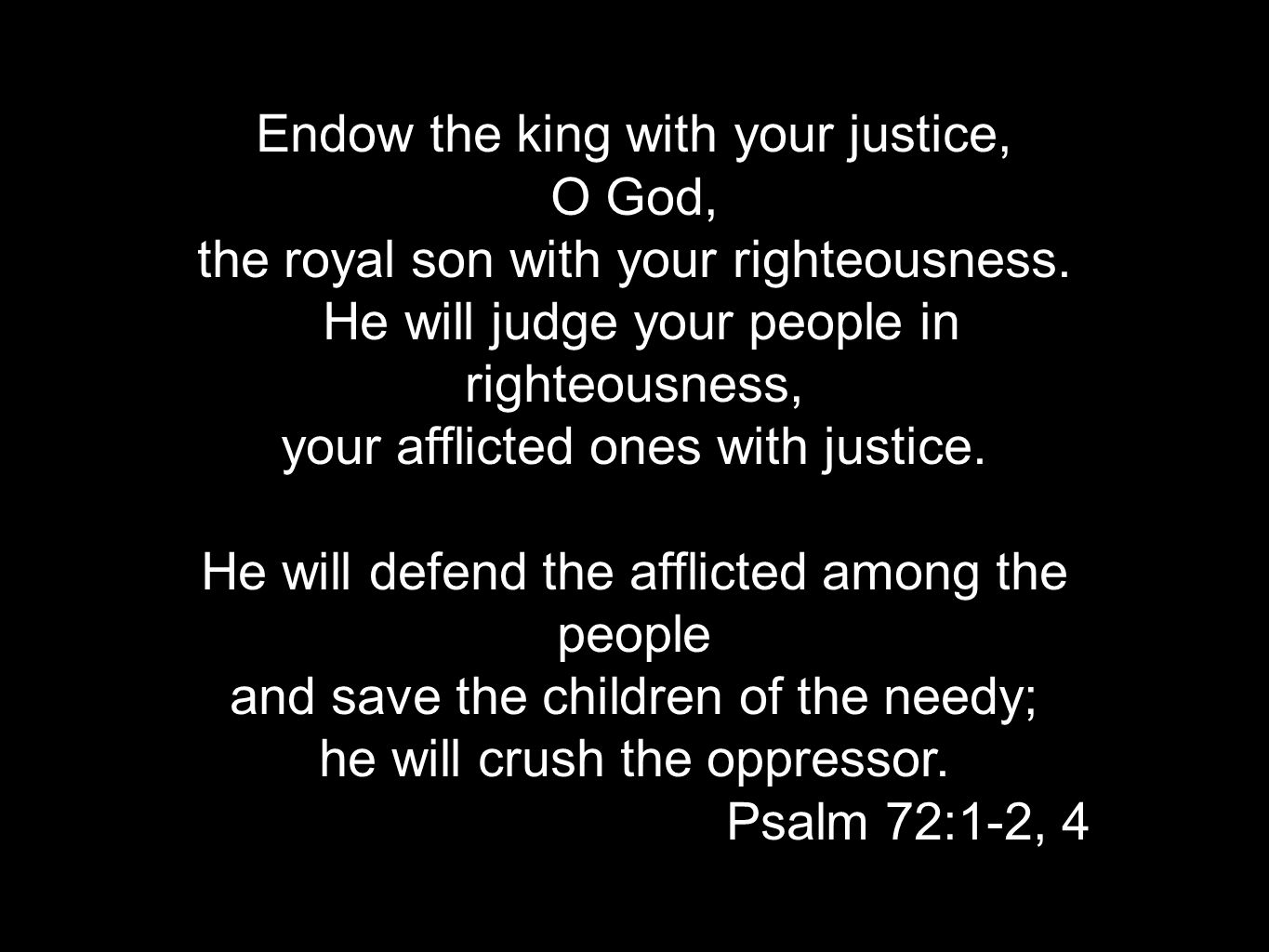 Endow the king with your justice, O God, the royal son with your righteousness. He will judge your people in righteousness, your afflicted ones with j