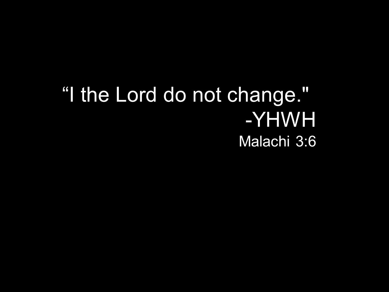 I the Lord do not change. -YHWH Malachi 3:6