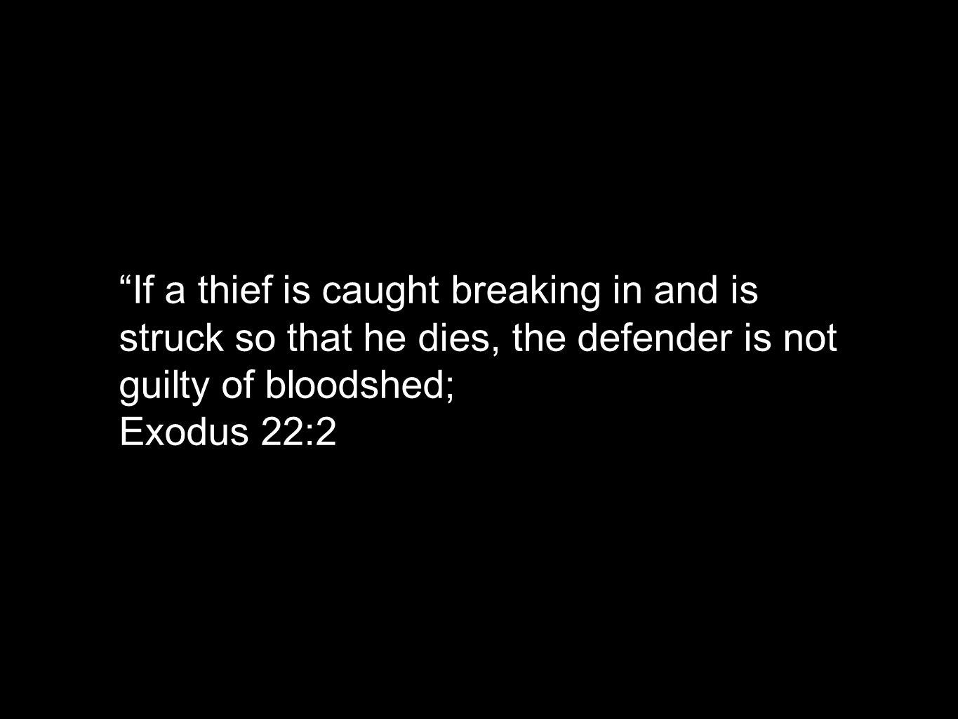 If a thief is caught breaking in and is struck so that he dies, the defender is not guilty of bloodshed; Exodus 22:2