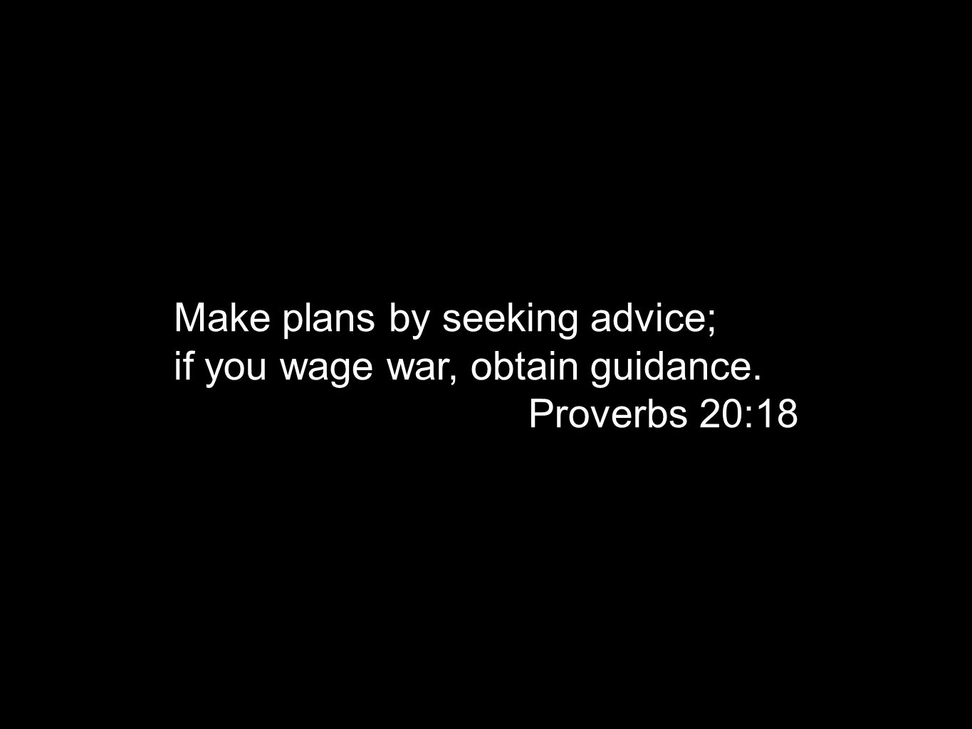 for waging war you need guidance, and for victory many advisers. Proverbs 24:6