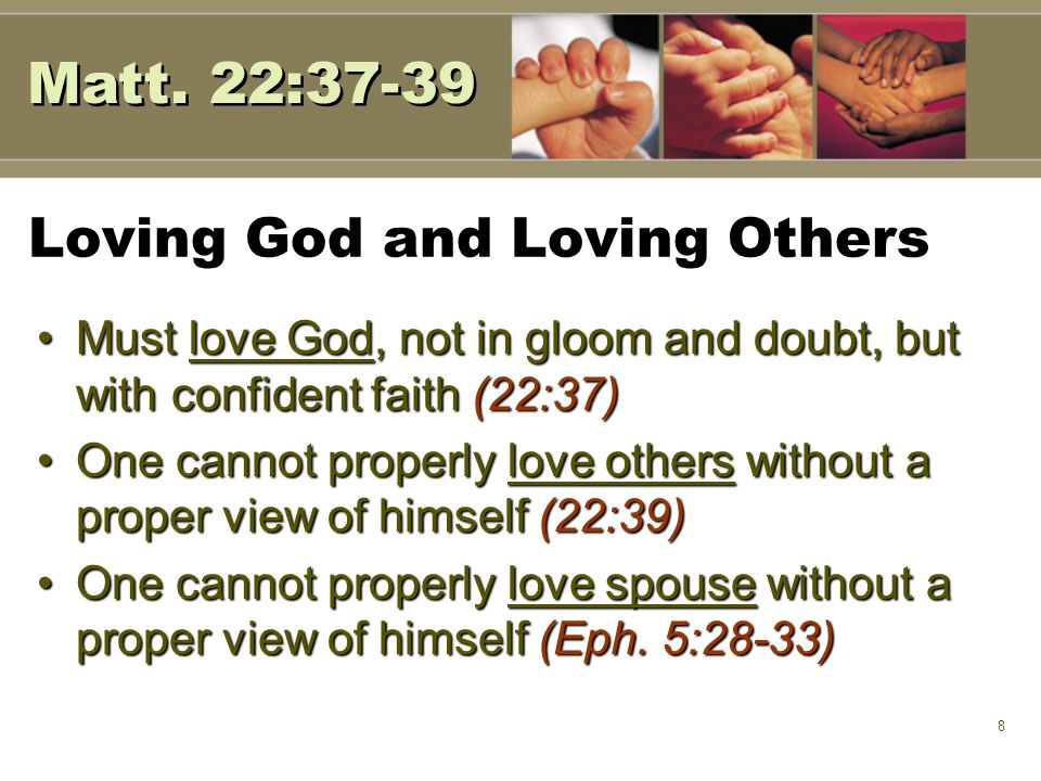8 Loving God and Loving Others Must love God, not in gloom and doubt, but with confident faith (22:37)Must love God, not in gloom and doubt, but with confident faith (22:37) One cannot properly love others without a proper view of himself (22:39)One cannot properly love others without a proper view of himself (22:39) One cannot properly love spouse without a proper view of himself (Eph.