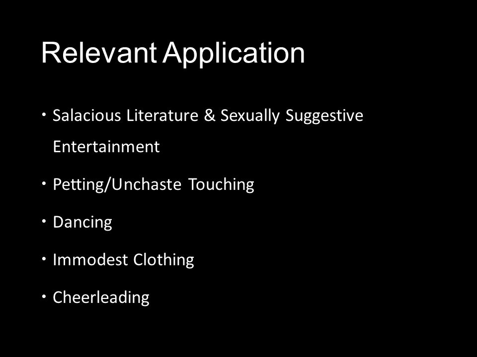 Relevant Application  Salacious Literature & Sexually Suggestive Entertainment  Petting/Unchaste Touching  Dancing  Immodest Clothing  Cheerleadi
