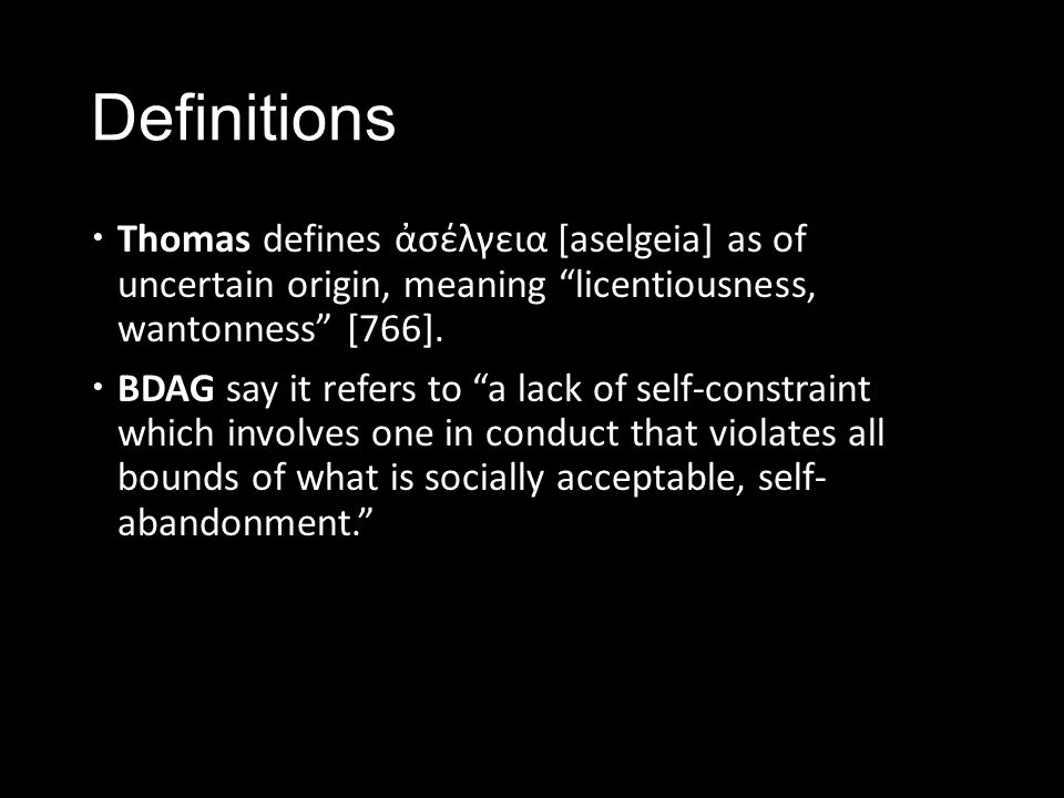 """Definitions  Thomas defines ἀσέλγεια [aselgeia] as of uncertain origin, meaning """"licentiousness, wantonness"""" [766].  BDAG say it refers to """"a lack o"""